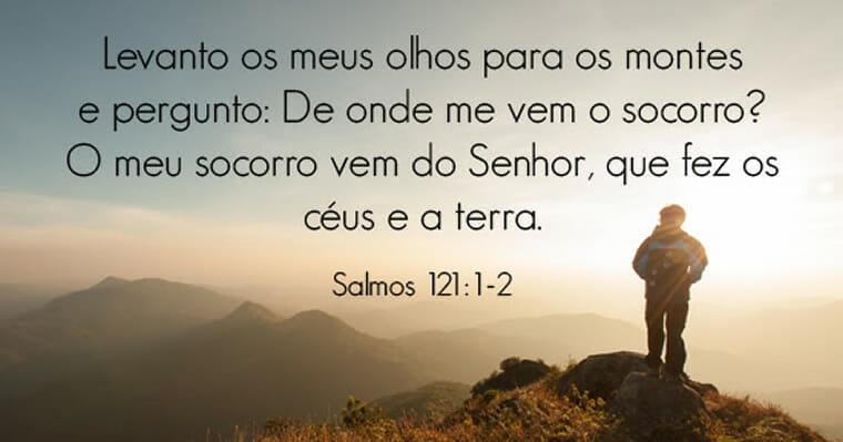 Levanto meus olhos para os montes e pergunto: De onde me vem o socorro? O meu socorro vem do Senhor, que fez os céus e a terra.