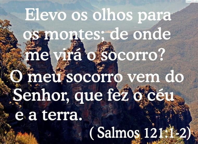 Elevo os meus olhos para os montes. De onde me vem o socorro? O meu socorro vem do Senhor, que fez os céus e a terra.